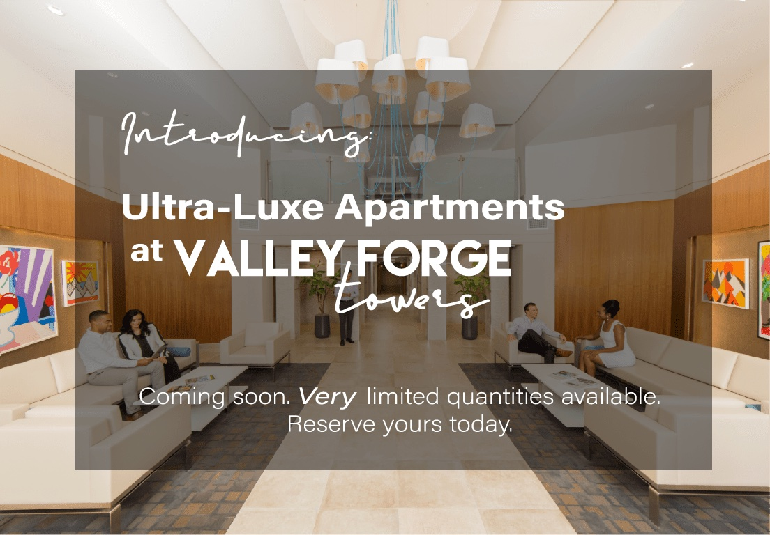 Introducing Ultra-luxe Apartments at Valley Forge Towers. Coming Soon. Very limited quantities avaialble. Reserve yours today.